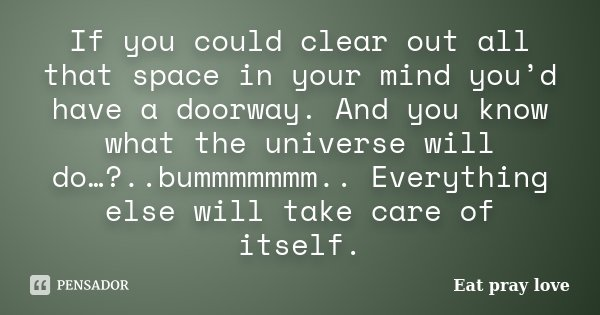 If You Could Clear Out All That Space In Eat Pray Love