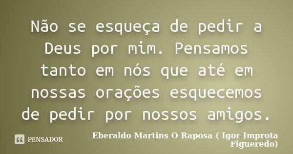 Não se esqueça de pedir a Deus por mim. Pensamos tanto em nós que até em nossas orações esquecemos de pedir por nossos amigos.... Frase de Eberaldo Martins O Raposa ( Igor Improta Figueredo).