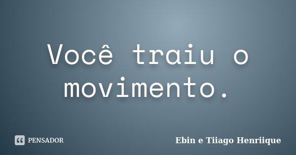Você traiu o movimento.... Frase de Ebin e Tiiago Henriique.
