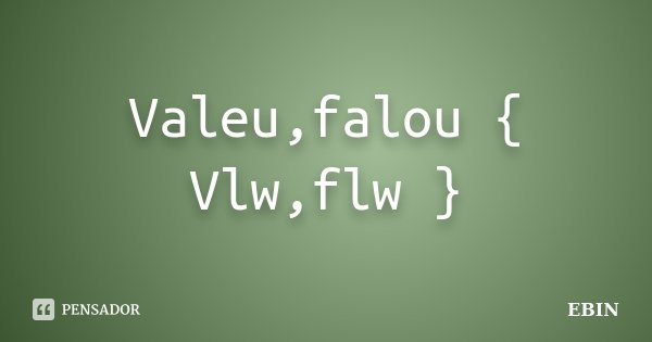 Valeu,falou { Vlw,flw }... Frase de Ebin.