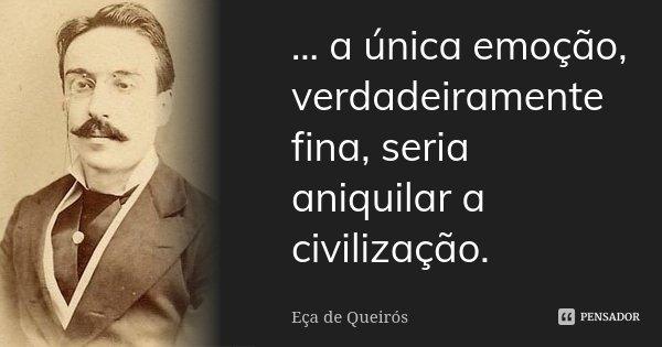 ... a única emoção, verdadeiramente fina, seria aniquilar a civilização.... Frase de Eça de Queirós.