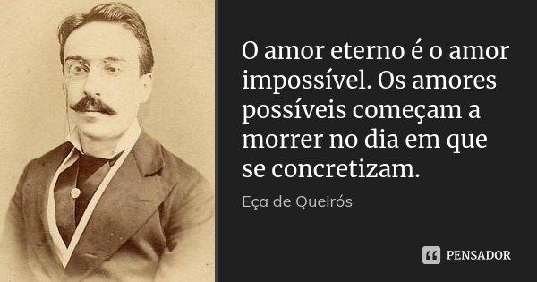 O amor eterno é o amor impossível. Os amores possíveis começam a morrer no dia em que se concretizam.... Frase de Eça de Queirós.