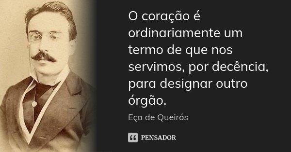 O coração é ordinariamente um termo de que nos servimos, por decência, para designar outro órgão.... Frase de Eça de Queirós.