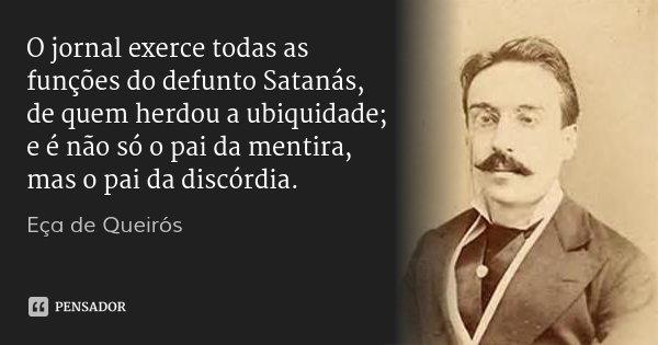 O jornal exerce todas as funções do defunto Satanás, de quem herdou a ubiquidade; e é não só o pai da mentira, mas o pai da discórdia.... Frase de Eça de Queirós.