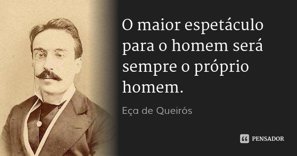 O maior espetáculo para o homem será sempre o próprio homem.... Frase de Eça de Queirós.
