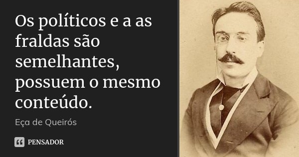 Os políticos e a as fraldas são semelhantes, possuem o mesmo conteúdo.... Frase de Eça de Queirós.