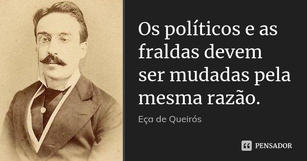 Os políticos e as fraldas devem ser mudadas pela mesma razão.... Frase de Eça de Queirós.