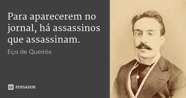 Para aparecerem no jornal, há assassinos que assassinam.... Frase de Eça de Queirós.