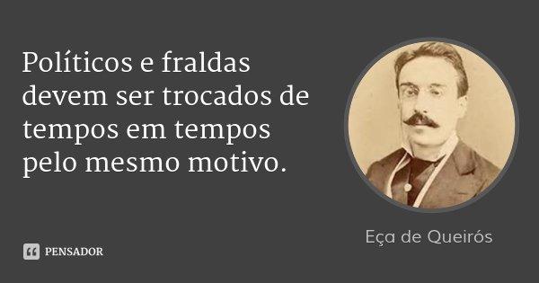 Políticos e fraldas devem ser trocados de tempos em tempos pelo mesmo motivo.... Frase de Eça de Queirós.