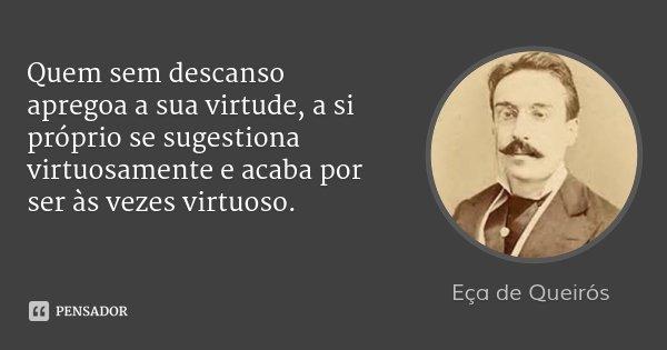 Quem sem descanso apregoa a sua virtude, a si próprio se sugestiona virtuosamente e acaba por ser às vezes virtuoso.... Frase de Eça de Queirós.