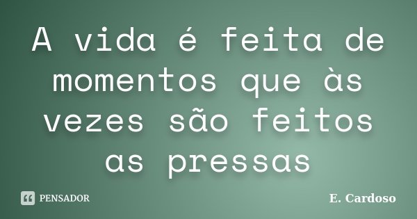 A vida é feita de momentos que às vezes são feitos as pressas... Frase de E. Cardoso.