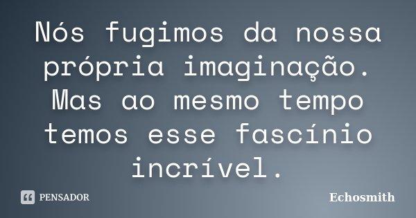 Nós fugimos da nossa própria imaginação. Mas ao mesmo tempo temos esse fascínio incrível.... Frase de Echosmith.