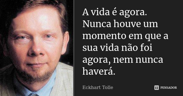 A vida é agora. Nunca houve um momento em que a sua vida não foi agora, nem nunca haverá.... Frase de Eckhart Tolle.