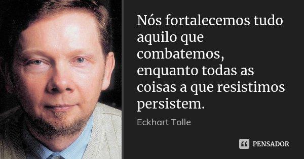 Nós fortalecemos tudo aquilo que combatemos, enquanto todas as coisas a que resistimos persistem.... Frase de Eckhart Tolle.