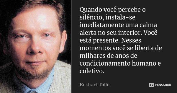 Quando você percebe o silêncio, instala-se imediatamente uma calma alerta no seu interior. Você está presente. Nesses momentos você se liberta de milhares de an... Frase de Eckhart Tolle.