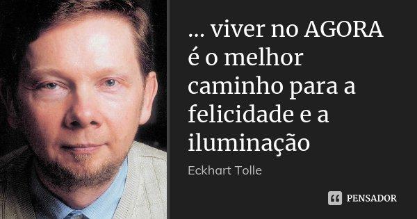 ... viver no AGORA é o melhor caminho para a felicidade e a iluminação... Frase de Eckhart Tolle.