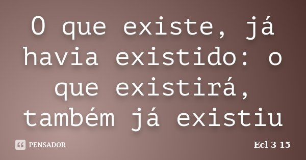 O que existe, já havia existido: o que existirá, também já existiu... Frase de Ecl 3 15.