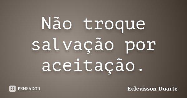 Não troque salvação por aceitação.... Frase de Eclevisson Duarte.