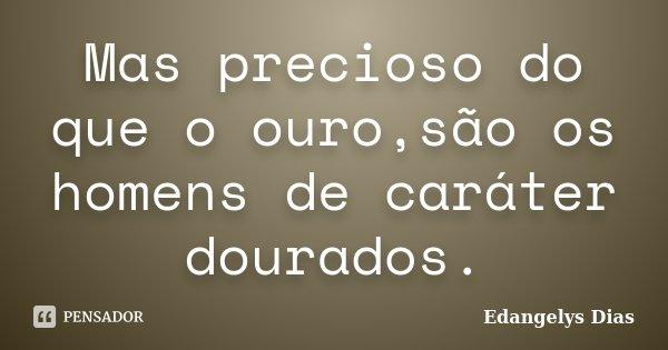 Mas precioso do que o ouro,são os homens de caráter dourados.... Frase de Edangelys Dias.