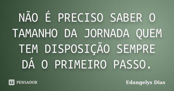 NÃO É PRECISO SABER O TAMANHO DA JORNADA QUEM TEM DISPOSIÇÃO SEMPRE DÁ O PRIMEIRO PASSO.... Frase de Edangelys Dias.