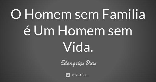 O Homem sem Familia é Um Homem sem Vida.... Frase de Edangelys Dias.