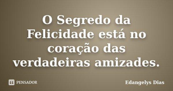 O Segredo da Felicidade está no coração das verdadeiras amizades.... Frase de Edangelys Dias.