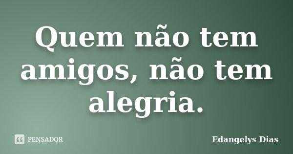 Quem não tem amigos, não tem alegria.... Frase de Edangelys Dias.
