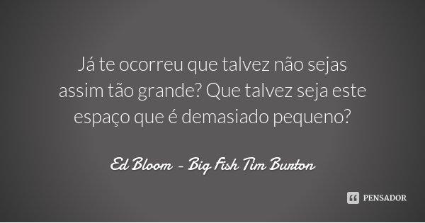 Já te ocorreu que talvez não sejas assim tão grande? Que talvez seja este espaço que é demasiado pequeno?... Frase de Ed Bloom - Big Fish Tim Burton.