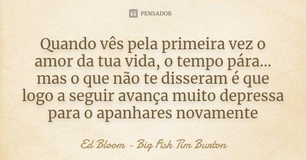 Quando vês pela primeira vez o amor da tua vida, o tempo pára... mas o que não te disseram é que logo a seguir avança muito depressa para o apanhares novamente... Frase de Ed Bloom - Big Fish Tim Burton.