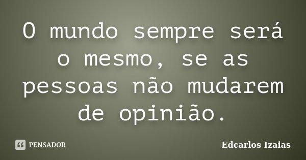 O mundo sempre será o mesmo, se as pessoas não mudarem de opinião.... Frase de Edcarlos Izaias.