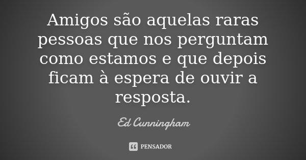 Amigos são aquelas raras pessoas que nos perguntam como estamos e que depois ficam à espera de ouvir a resposta.... Frase de Ed Cunningham.