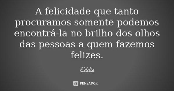 A felicidade que tanto procuramos somente podemos encontrá-la no brilho dos olhos das pessoas a quem fazemos felizes.... Frase de Eddie.