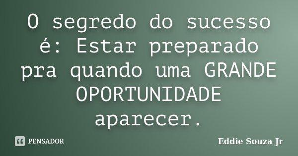 O segredo do sucesso é: Estar preparado pra quando uma GRANDE OPORTUNIDADE aparecer.... Frase de Eddie Souza Jr.