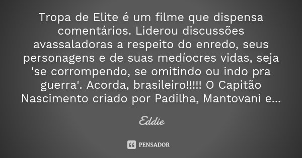 Tropa de Elite é um filme que dispensa comentários. Liderou discussões avassaladoras a respeito do enredo, seus personagens e de suas medíocres vidas, seja 'se ... Frase de Eddie.