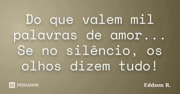 Do que valem mil palavras de amor... Se no silêncio, os olhos dizem tudo!... Frase de Eddson R..