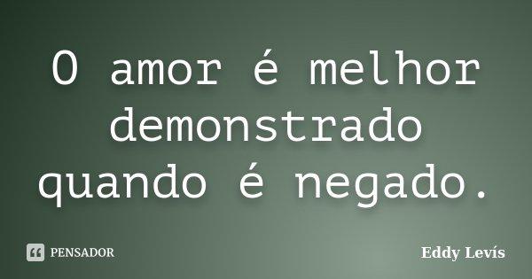 O amor é melhor demonstrado quando é negado.... Frase de Eddy Levís.