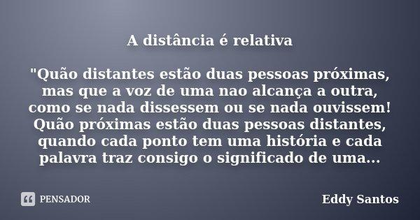 """A distância é relativa """"Quão distantes estão duas pessoas próximas, mas que a voz de uma nao alcança a outra, como se nada dissessem ou se nada ouvissem! Q... Frase de Eddy Santos."""