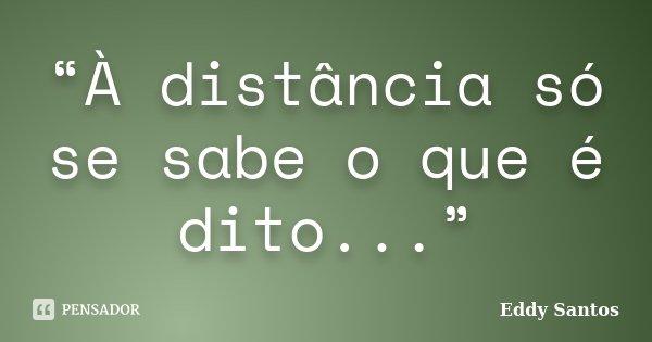 """""""À distância só se sabe o que é dito...""""... Frase de Eddy Santos."""