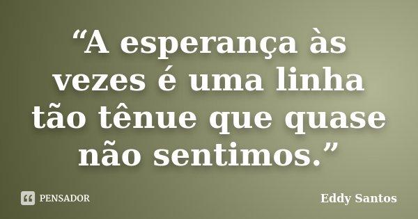 """""""A esperança às vezes é uma linha tão tênue que quase não sentimos.""""... Frase de Eddy Santos."""