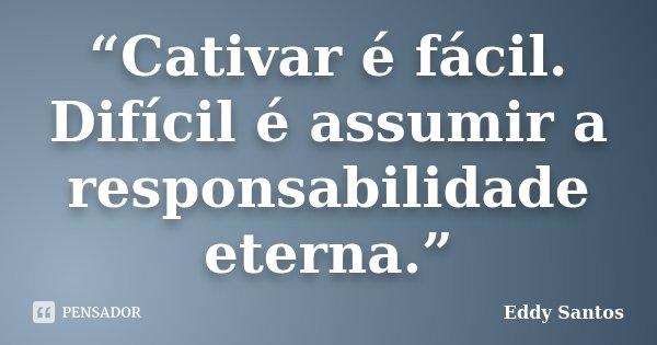 """""""Cativar é fácil. Difícil é assumir a responsabilidade eterna.""""... Frase de Eddy Santos."""