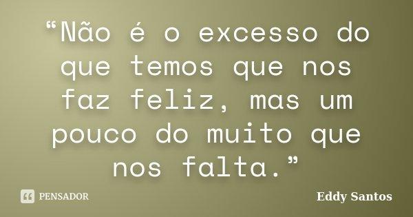 """""""Não é o excesso do que temos que nos faz feliz, mas um pouco do muito que nos falta.""""... Frase de Eddy Santos."""