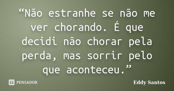 """""""Não estranhe se não me ver chorando. É que decidi não chorar pela perda, mas sorrir pelo que aconteceu.""""... Frase de Eddy Santos."""