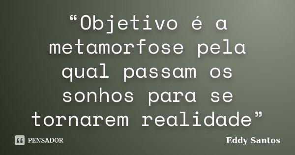 """""""Objetivo é a metamorfose pela qual passam os sonhos para se tornarem realidade""""... Frase de Eddy Santos."""