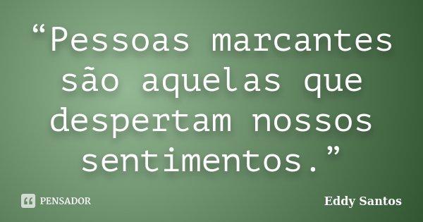 """""""Pessoas marcantes são aquelas que despertam nossos sentimentos.""""... Frase de Eddy Santos."""