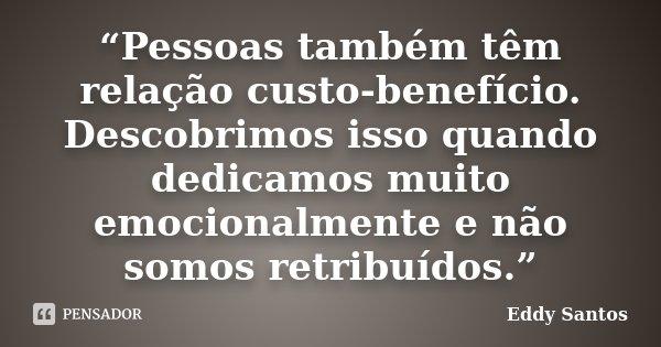 """""""Pessoas também têm relação custo-benefício. Descobrimos isso quando dedicamos muito emocionalmente e não somos retribuídos.""""... Frase de Eddy Santos."""