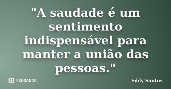 """""""A saudade é um sentimento indispensável para manter a união das pessoas.""""... Frase de Eddy Santos."""