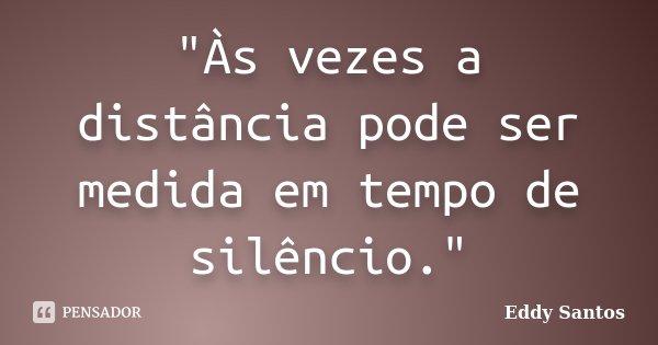 """""""Às vezes a distância pode ser medida em tempo de silêncio.""""... Frase de Eddy Santos."""