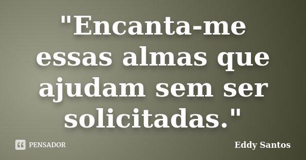 """""""Encanta-me essas almas que ajudam sem ser solicitadas.""""... Frase de Eddy Santos."""