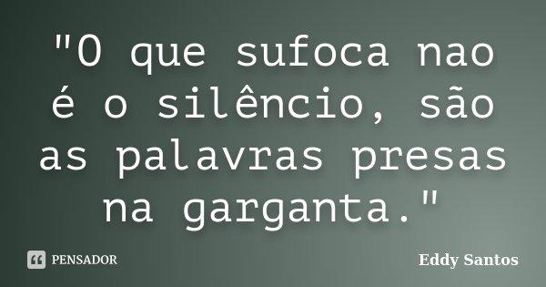 """O que sufoca nao é o silêncio, são as palavras presas na garganta.""... Frase de Eddy Santos."
