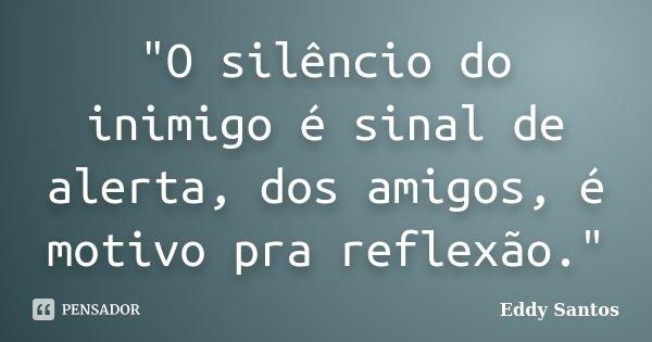 """""""O silêncio do inimigo é sinal de alerta, dos amigos, é motivo pra reflexão.""""... Frase de Eddy Santos."""